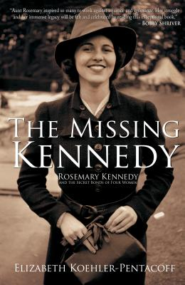 The Missing Kennedy: Rosemary Kennedy and the Secret Bonds of Four Women - Koehler-Pentacoff, Elizabeth