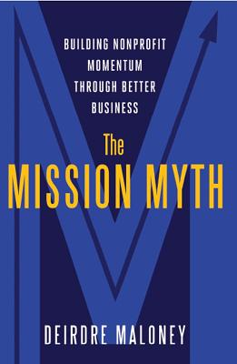 The Mission Myth: Building Nonprofit Momentum Through Better Business - Maloney, Deidre
