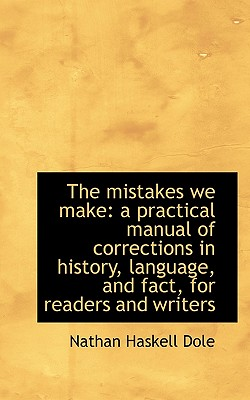 The Mistakes We Make: A Practical Manual of Corrections in History, Language, and Fact, for Readers - Dole, Nathan Haskell