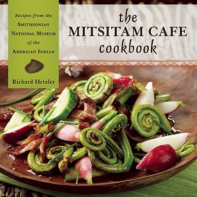 The Mitsitam Cafe Cookbook: Recipes from the Smithsonian National Museum of the American Indian - Hetzler, Richard, and Comet, Renee (Photographer), and Gover, Kevin (Foreword by)