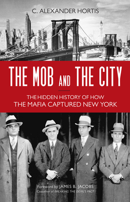 The Mob and the City: The Hidden History of How the Mafia Captured New York - Hortis, C Alexander, and Jacobs, James B (Foreword by)