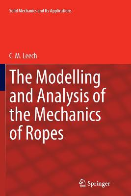 The Modelling and Analysis of the Mechanics of Ropes - Leech, C M