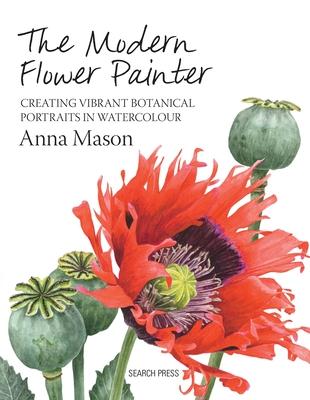 The Modern Flower Painter: Creating Vibrant Botanical Portraits in Watercolour - Mason, Anna