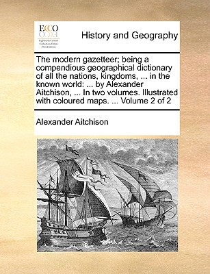 The Modern Gazetteer; Being a Compendious Geographical Dictionary of All the Nations, Kingdoms, ... in the Known World: ... by Alexander Aitchison, ... in Two Volumes. Illustrated with Coloured Maps. ... Volume 2 of 2 - Aitchison, Alexander