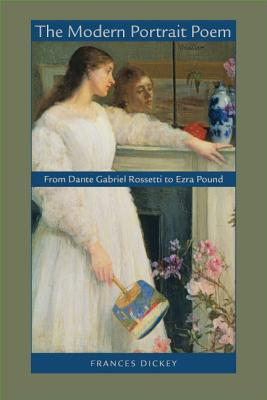 The Modern Portrait Poem: From Dante Gabriel Rossetti to Ezra Pound - Dickey, Frances