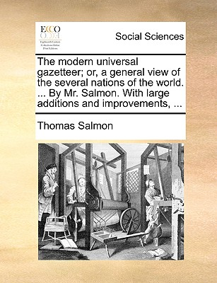 The Modern Universal Gazetteer; Or, a General View of the Several Nations of the World. ... by Mr. Salmon. with Large Additions and Improvements, ... - Salmon, Thomas