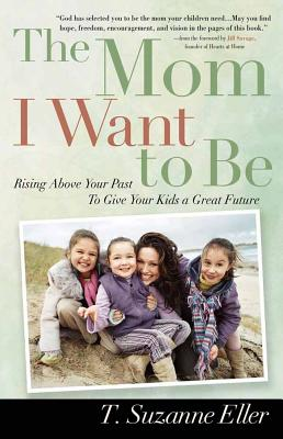 The Mom I Want to Be: Rising Above Your Past to Give Your Kids a Great Future - Eller, T Suzanne