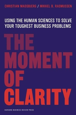 The Moment of Clarity: Using the Human Sciences to Solve Your Toughest Business Problems - Madsbjerg, Christian, and Rasmussen, Mikkel B