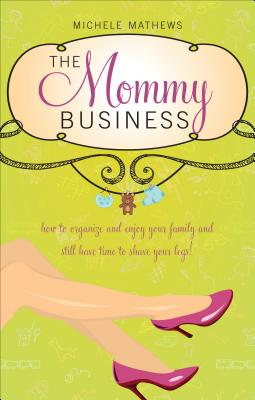 The Mommy Business: Managing Your Family While Making Time to Shave Your Legs - Mathews, Michele