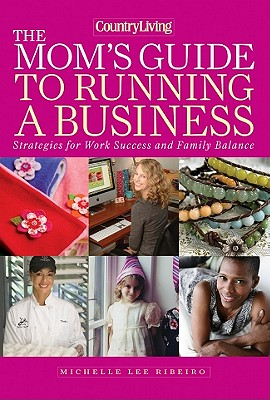 The Mom's Guide to Running a Business: Strategies for Work Success and Family Balance - Ribeiro, Michelle Lee