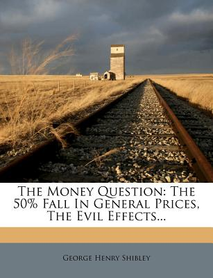 The Money Question: The 50% Fall in General Prices, the Evil Effects - Shibley, George Henry