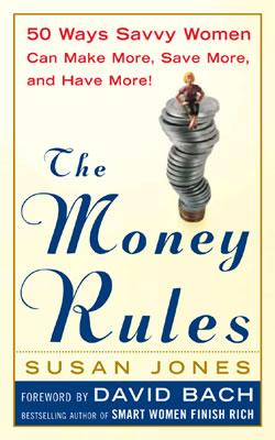 The Money Rules: 50 Ways Savvy Women Can Make More, Save More, and Have More! - Jones, Susan, and Bach, David (Foreword by)