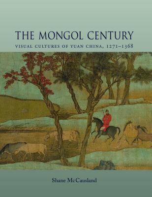 The Mongol Century: Visual Cultures of Yuan China, 1271-1368 - McCausland, Shane