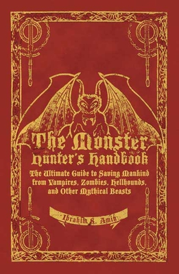 The Monster Hunter's Handbook: The Ultimate Guide to Saving Mankind from Vampires, Zombies, Hellhounds, and Other Mythical Beasts - Amin, Ibrahim