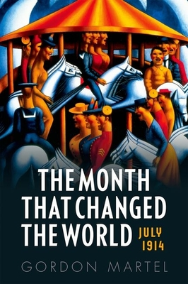 The Month That Changed the World: July 1914 - Martel, Gordon