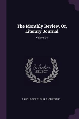 The Monthly Review, Or, Literary Journal; Volume 34 - Griffiths, Ralph, and G E Griffiths (Creator)