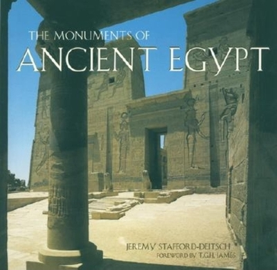 The Monuments of Ancient Egypt - Stafford-Deitsch, Jeremy, and James, T G H, Professor (Foreword by)