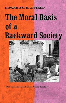 The Moral Basis of a Backward Society - Banfield, Edward C, and Banfield, Laura Fasano