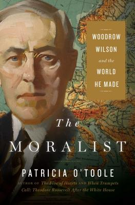 The Moralist: Woodrow Wilson and the World He Made - O'Toole, Patricia