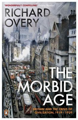 The Morbid Age: Britain and the Crisis of Civilisation, 1919 - 1939 - Overy, Richard