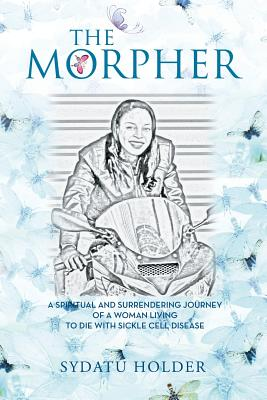 The Morpher: A Spiritual and Surrendering Journey of a Woman Living to Die with Sickle Cell Disease - Holder, Sydatu