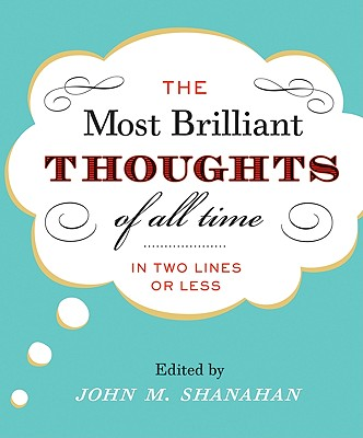 The Most Brilliant Thoughts of All Time (in Two Lines or Less) - Shanahan, John M