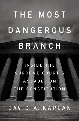 The Most Dangerous Branch: Inside the Supreme Court's Assault on the Constitution - Kaplan, David A