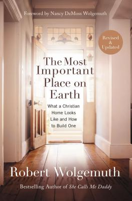 The Most Important Place on Earth: What a Christian Home Looks Like and How to Build One - Wolgemuth, Robert