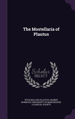 The Mostellaria of Plautus - Plautus, Titus Maccius, and Norwood, Gilbert, and University of Manchester Classical Soci (Creator)