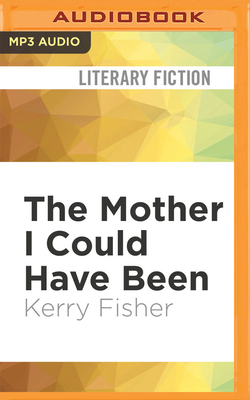 The Mother I Could Have Been - Fisher, Kerry, and Hussey, Emma Spurgin (Read by)