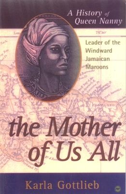 The Mother of Us All: A History of Queen Nanny, Leader of the Windward Jamaican Maroons - Gottlieb, Karla Lewis