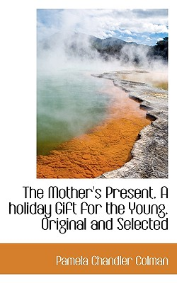 The Mother's Present. a Holiday Gift for the Young. Original and Selected - Colman, Pamela Chandler