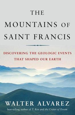 The Mountains of St. Francis: Discovering the Geologic Events That Shaped Our Earth - Alvarez, Walter