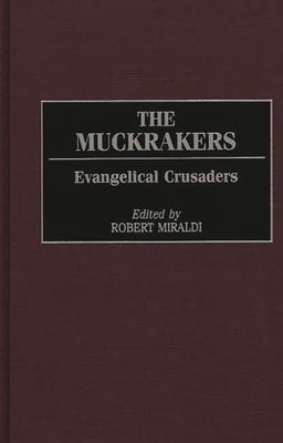 The Muckrakers: Evangelical Crusaders - Miraldi, Robert