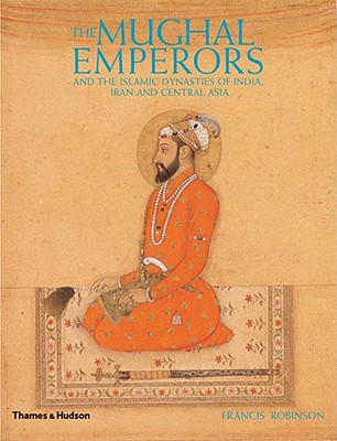 The Mughal Emperors: And the Islamic Dynasties of India, Iran and Central Asia, 1206-1925 - Robinson, Francis
