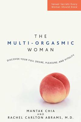 The Multi-Orgasmic Woman: Discover Your Full Desire, Pleasure, and Vitality - Chia, Mantak, and Abrams, Rachel Carlton