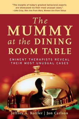 The Mummy at the Dining Room Table: Eminent Therapists Reveal Their Most Unusual Cases and What They Teach Us about Human Behavior - Kottler, Jeffrey A, Professor, and Carlson, Jon, Dr., Psyd, Edd, Abpp