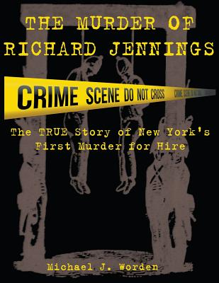 The Murder of Richard Jennings: The True Story of New York's First Murder for Hire - Worden, Michael J, and Worden, Renee Lane (Editor)