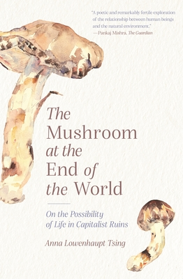 The Mushroom at the End of the World: On the Possibility of Life in Capitalist Ruins - Tsing, Anna Lowenhaupt