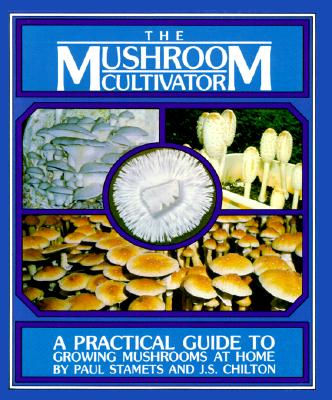 The Mushroom Cultivator: A Practical Guide to Growing Mushrooms at Home - Stamets, Paul