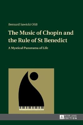 The Music of Chopin and the Rule of St Benedict: A Mystical Panorama of Life - Sawicki, Bernard