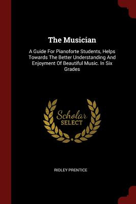 The Musician: A Guide for Pianoforte Students, Helps Towards the Better Understanding and Enjoyment of Beautiful Music. in Six Grades - Prentice, Ridley