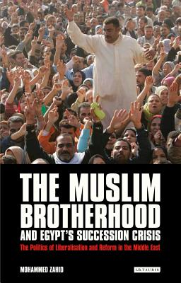 The Muslim Brotherhood and Egypt's Succession Crisis: The Politics of Liberalisation and Reform in the Middle East - Zahid, Mohammed