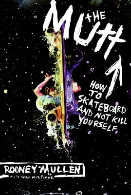 The Mutt: How to Skateboard and Not Kill Yourself - Mullen, Rodney