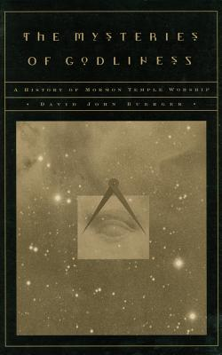 The Mysteries of Godliness: A History of Mormon Temple Worship - Buerger, David John