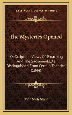 The Mysteries Opened: Or Scriptural Views of Preaching and the Sacraments, as Distinguished from Certain Theories (1844) - Stone, John Seely
