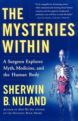 The Mysteries Within: A Surgeon Explores Myth, Medicine, and the Human Body - Nuland, Sherwin B