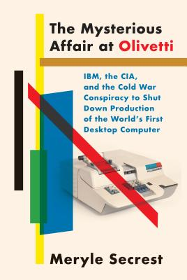 The Mysterious Affair at Olivetti: Ibm, the Cia, and the Cold War Conspiracy to Shut Down Production of the World's First Desktop Computer - Secrest, Meryle