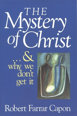 The Mystery of Christ & and Why We Don't Get It - Capon, Robert Farrar