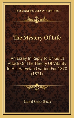 The Mystery of Life: An Essay in Reply to Dr. Gull's Attack on the Theory of Vitality in His Harveian Oration for 1870 (1871) - Beale, Lionel Smith